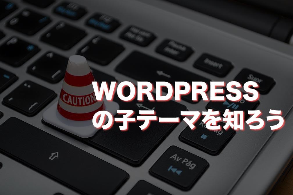 WordPressの子テーマについて知っておくべき事と注意点【閲覧注意!