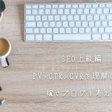【SEO上級編】PV×CTR×CVRを理解しよう【稼ぐブログを考える】