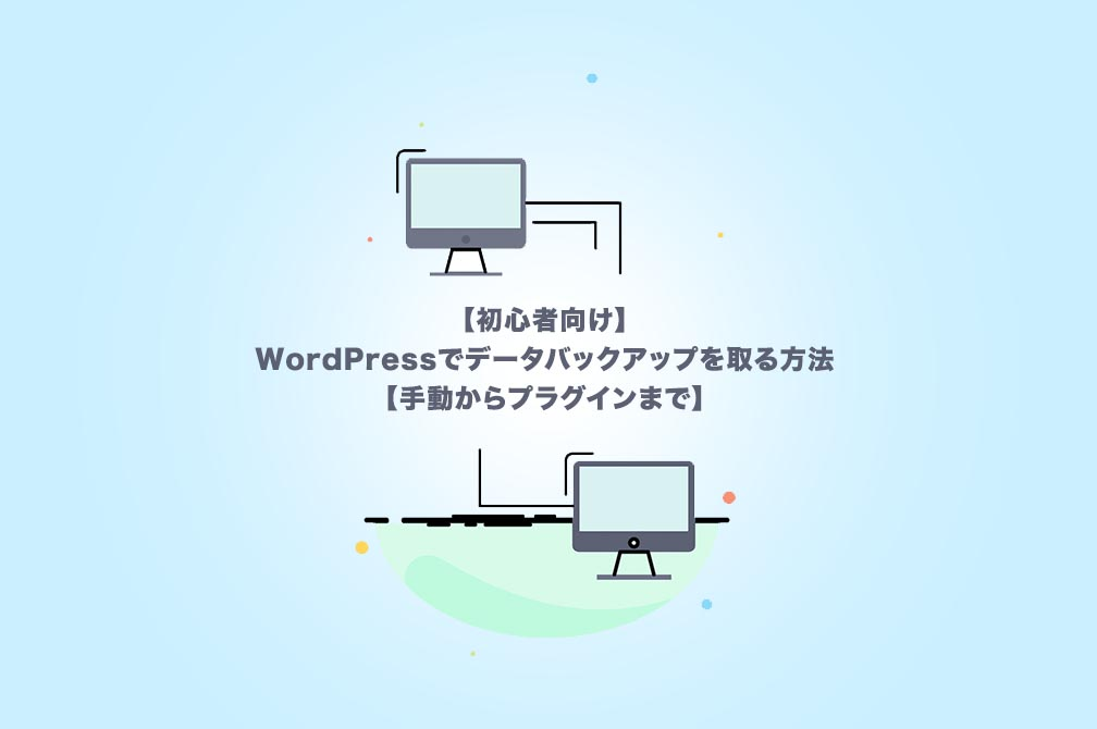 【初心者向け】WordPressでデータバックアップを取る方法【手動からプラグインまで】