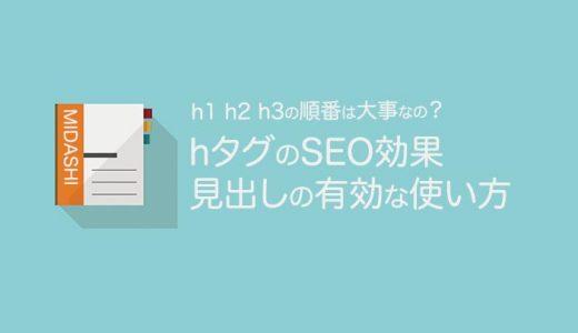 【hタグのSEO効果】見出しタグの有効な使い方【h1 h2 h3の順番は大事なの?】