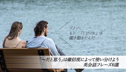 【まだ「I think〜」って言ってるの?】「〜だと思う」は確信度によって使い分けよう|英会話フレーズ6選