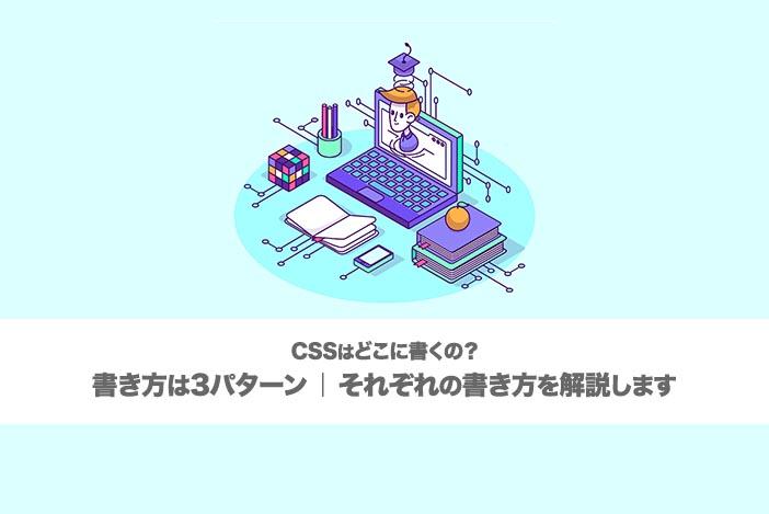 【CSSはどこに書くの?】書き方は3パターン|それぞれの書き方を解説します