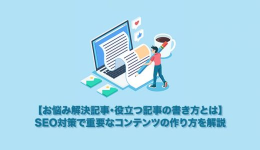 【お悩み解決記事・役立つ記事の書き方とは】SEO対策で重要なコンテンツの作り方を解説