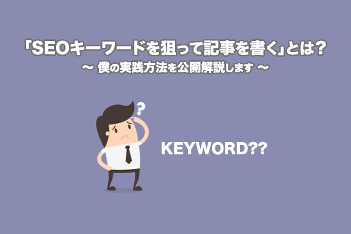 「SEOキーワードを狙って記事を書く」とは?←実践方法を公開解説します