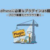 WordPressに必要なプラグインは6個だけ【ブログ軽量化でサクサク動く】