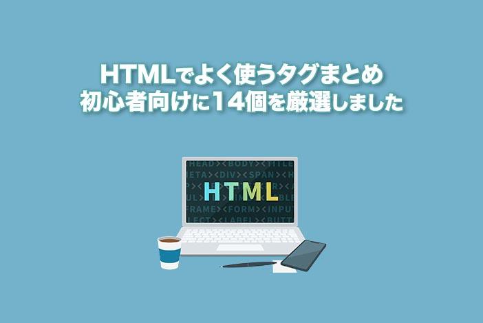 HTMLでよく使うタグまとめ【初心者向けに14個を厳選しました】HTMLでよく使うタグまとめ【初心者向けに14個を厳選しました】