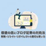 価値の低いブログ記事の対処法【削除・リライト・リダイレクトの適切な使い方】
