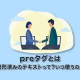 【preタグとは】整形済みのテキストを表すタグって?いつ使うの?(←これに答えます)