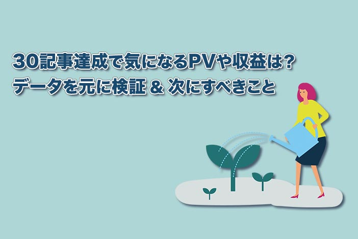 ブログを30記事書いた場合のPVや収益は?【データを元に検証&次にすべきことも解説】