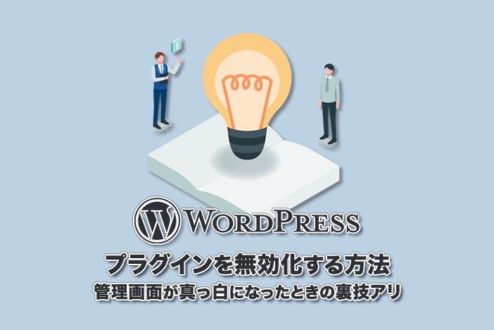 【WordPressのプラグインを無効化する方法】管理画面が真っ白になったときの裏技アリ