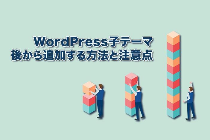 WordPressの子テーマを後から追加する方法と注意点を解説【今からでも遅くない!】